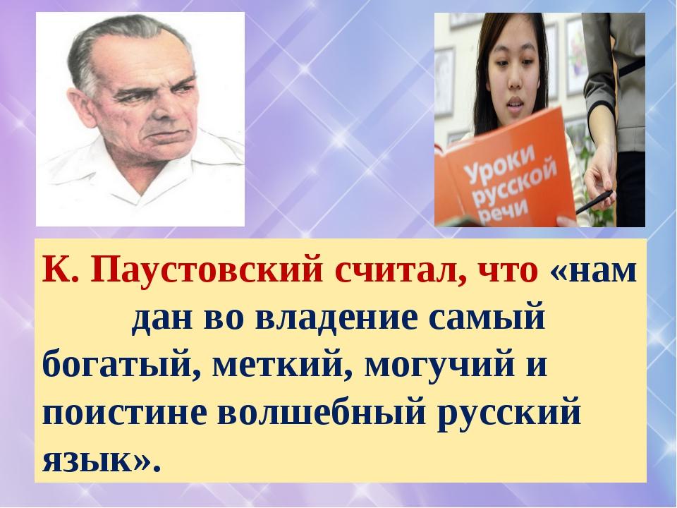 К. Паустовский считал, что «нам дан во владение самый богатый, меткий, могучи...