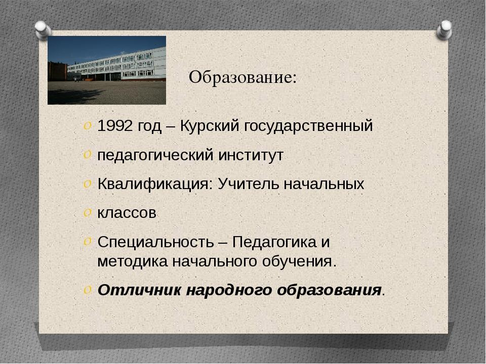 Образование: 1992 год – Курский государственный педагогический институт Квали...
