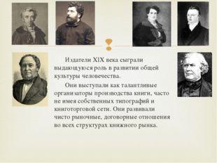 Издатели XIX века сыграли выдающуюся роль в развитии общей культуры человечес