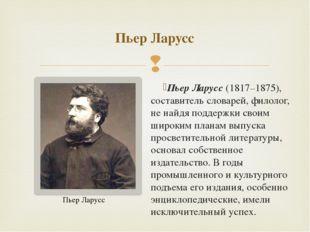 Пьер Ларусс(1817–1875), составитель словарей, филолог, не найдя поддержки св