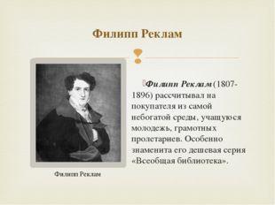 Филипп Реклам(1807-1896) рассчитывал на покупателя из самой небогатой среды,