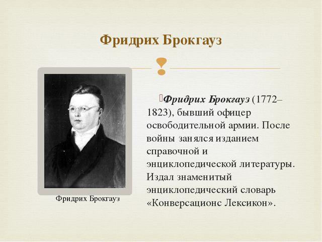 Фридрих Брокгауз(1772–1823), бывший офицер освободительной армии. После войн...
