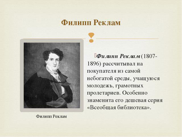 Филипп Реклам(1807-1896) рассчитывал на покупателя из самой небогатой среды,...