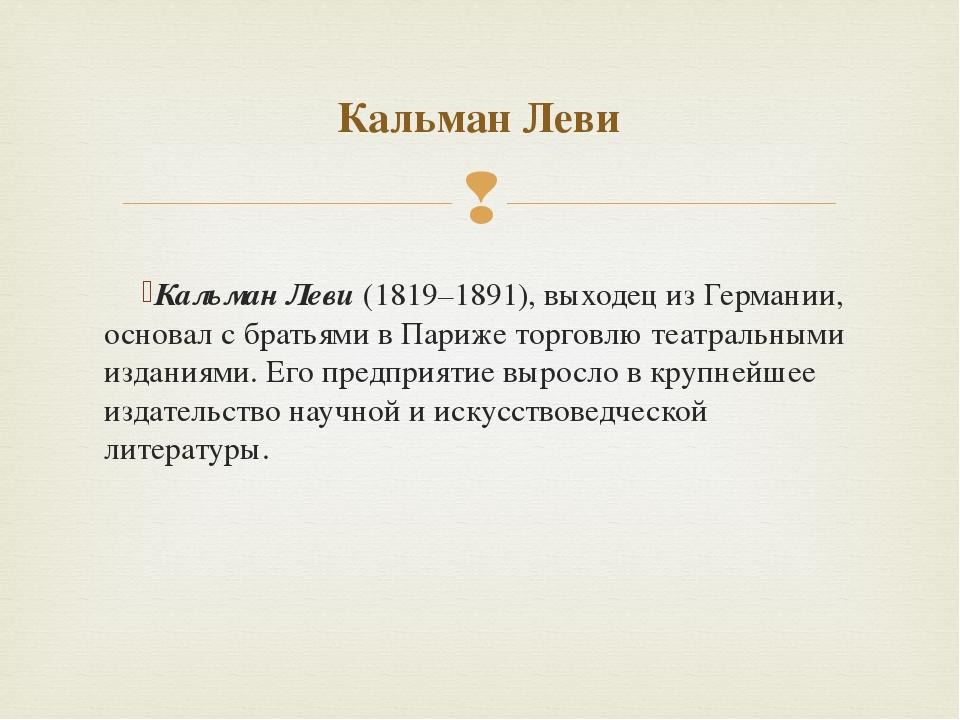 Кальман Леви(1819–1891), выходец из Германии, основал с братьями в Париже то...