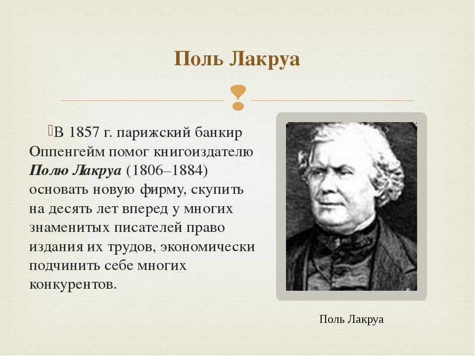 В 1857 г. парижский банкир Оппенгейм помог книгоиздателю Полю Лакруа (1806–18...
