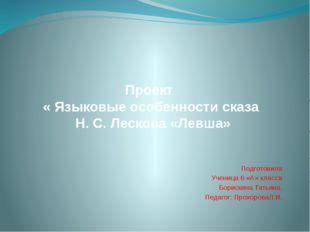 Проект « Языковые особенности сказа Н. С. Лескова «Левша» Подготовила Ученица