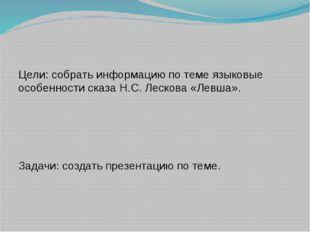 Цели: собрать информацию по теме языковые особенности сказа Н.С. Лескова «Ле