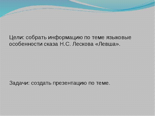 Цели: собрать информацию по теме языковые особенности сказа Н.С. Лескова «Ле...