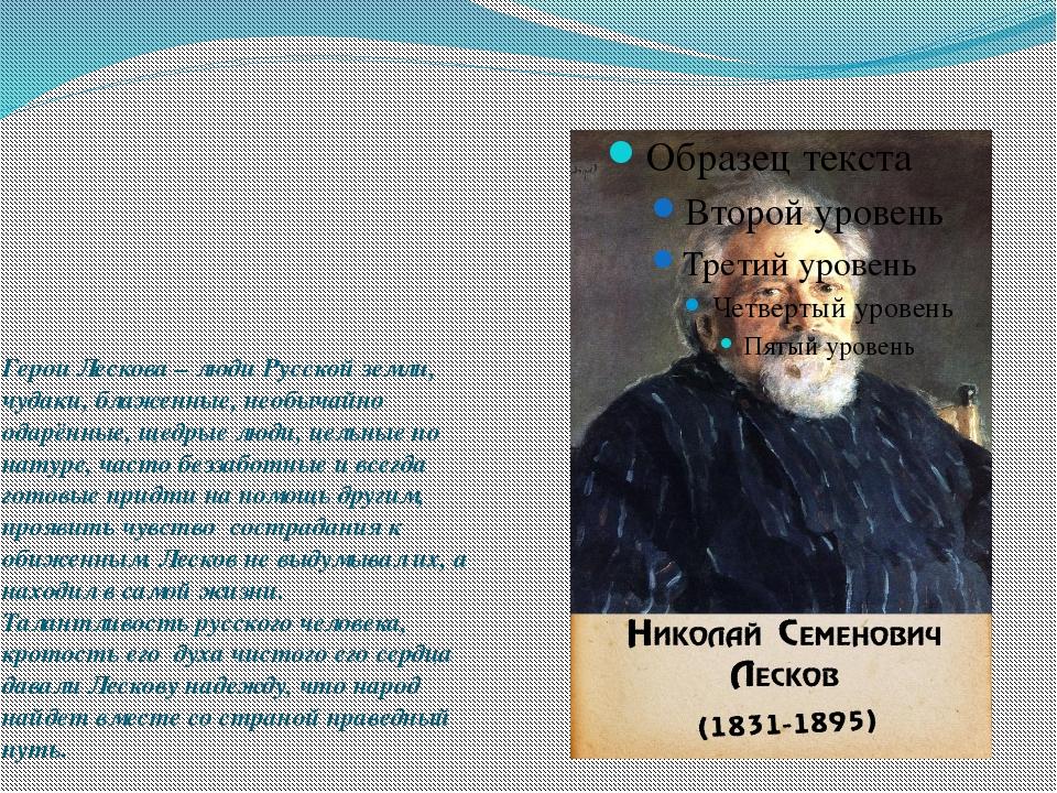 Герои Лескова – люди Русской земли, чудаки, блаженные, необычайно одарённые,...