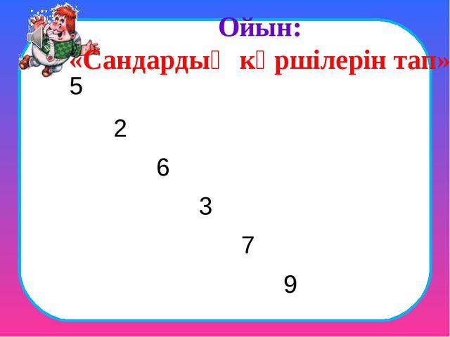 Ойын: «Сандардың көршілерін тап» 5 6 2 3 7 9