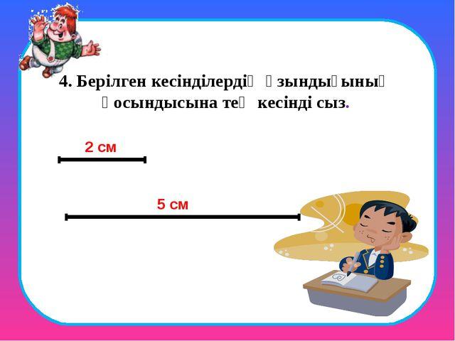 4. Берілген кесінділердің ұзындығының қосындысына тең кесінді сыз. 2 см 5 см