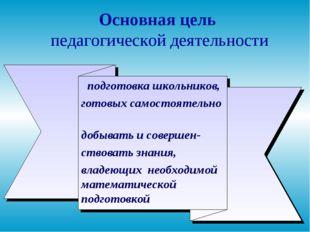 * Основная цель педагогической деятельности подготовка школьников, готовых са