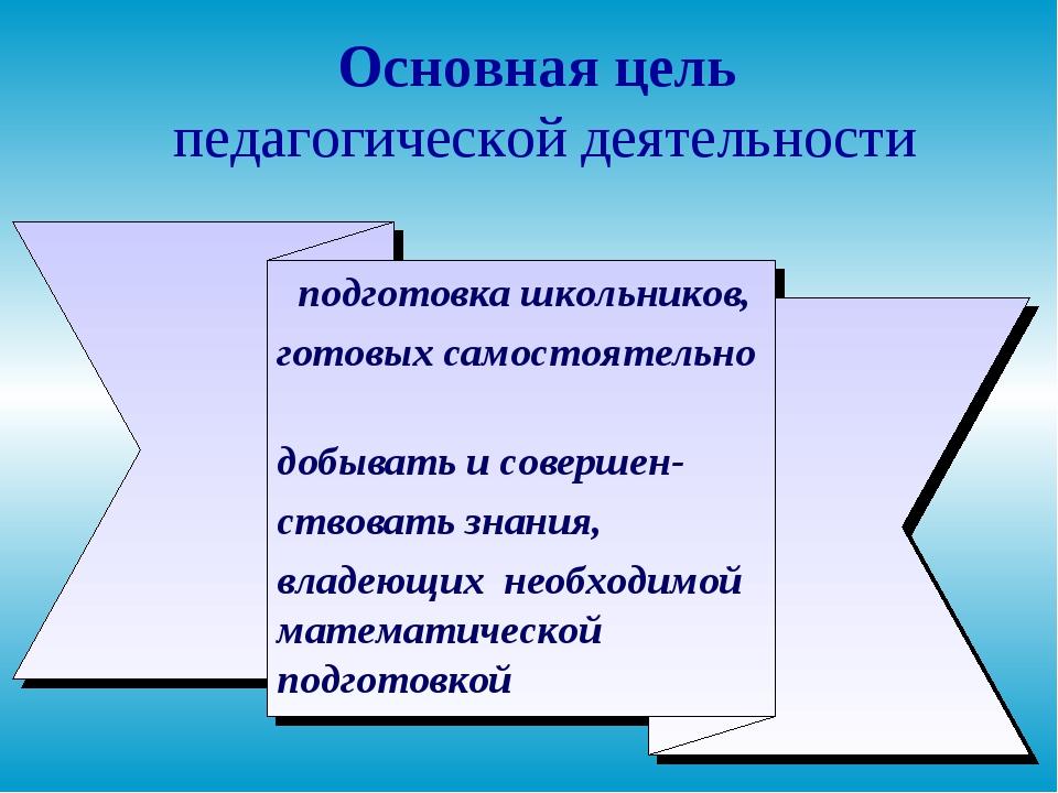 * Основная цель педагогической деятельности подготовка школьников, готовых са...