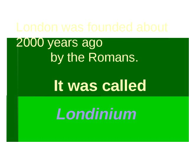 London was founded about 2000 years ago by the Romans. It was called Londinium