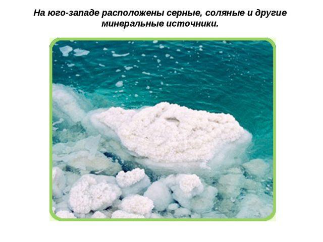 На юго-западе расположены серные, соляные и другие минеральные источники.