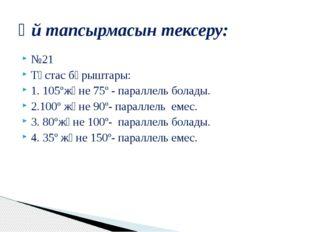 №21 Тұстас бұрыштары: 1. 105ºжәне 75º - параллель болады. 2.100º және 90º- па
