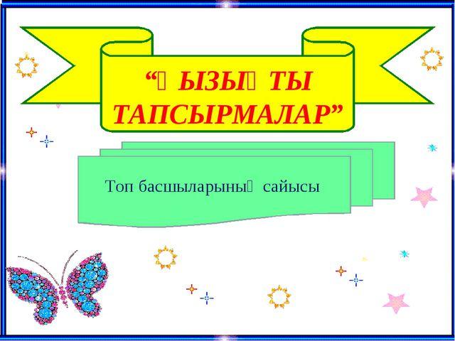 """""""ҚЫЗЫҚТЫ ТАПСЫРМАЛАР"""" Топ басшыларының сайысы"""