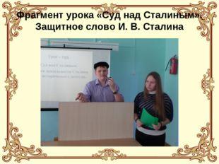 Фрагмент урока «Суд над Сталиным». Защитное слово И. В. Сталина