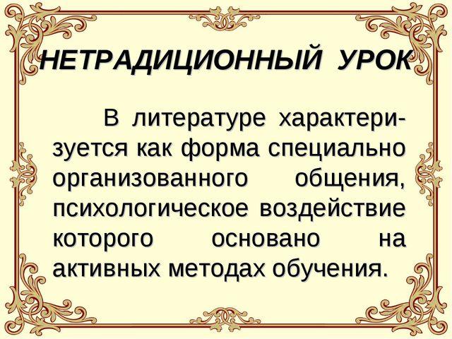 НЕТРАДИЦИОННЫЙ УРОК В литературе характери- зуется как форма специально орган...