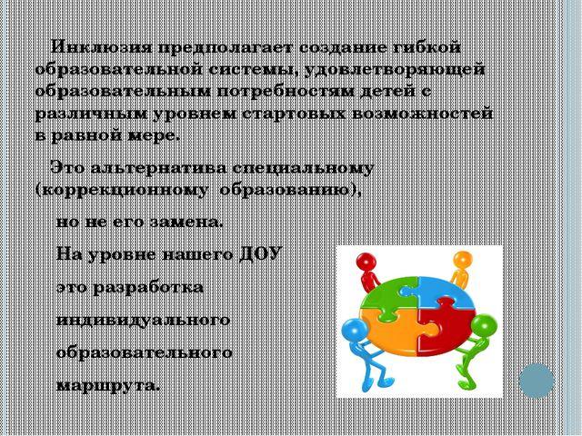 Инклюзия предполагает создание гибкой образовательной системы, удовлетворяющ...