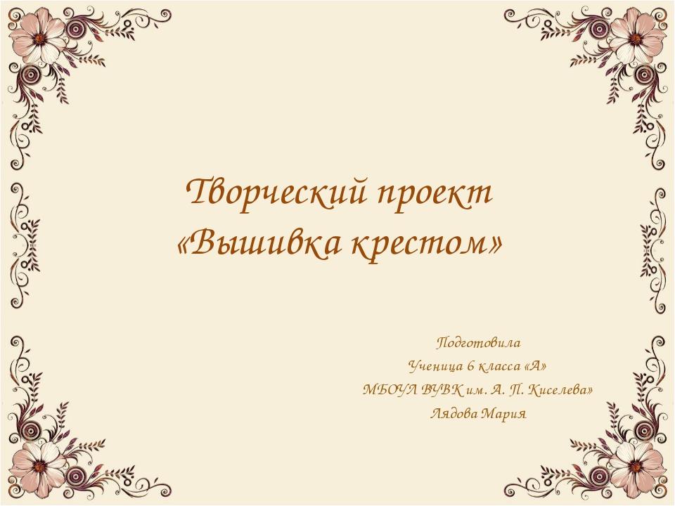 Творческий проект «Вышивка крестом» Подготовила Ученица 6 класса «А» МБОУЛ ВУ...