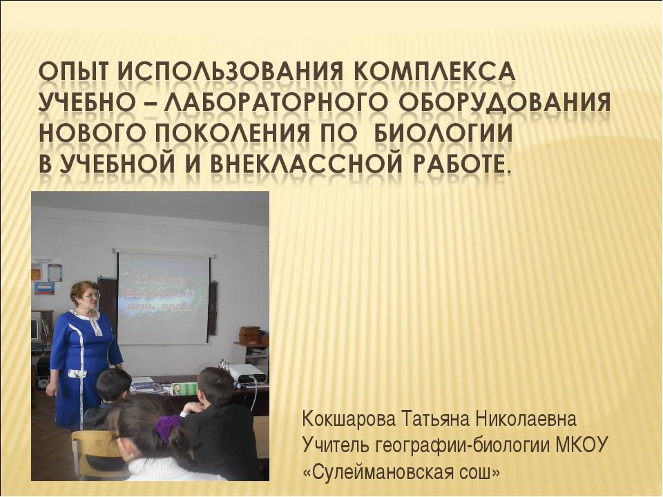 Кокшарова Татьяна Николаевна Учитель географии-биологии МКОУ «Сулеймановская...