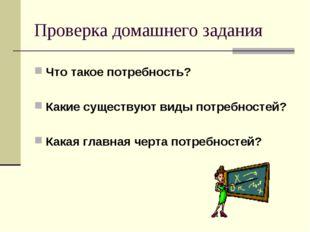 Проверка домашнего задания Что такое потребность? Какие существуют виды потре