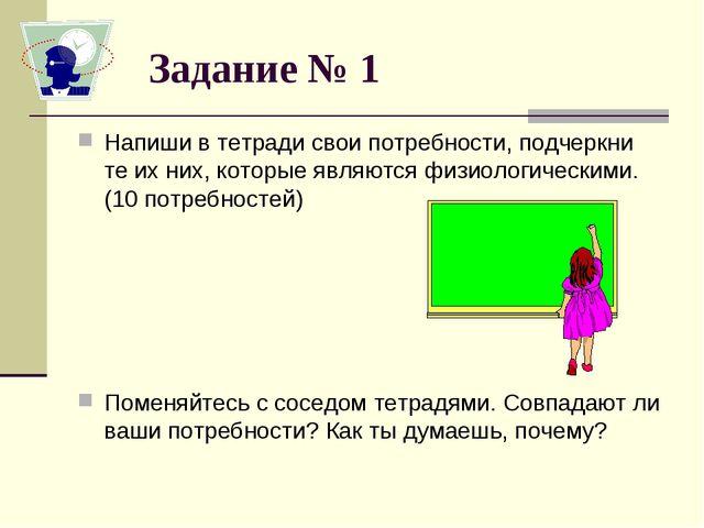 Задание № 1 Напиши в тетради свои потребности, подчеркни те их них, которые я...