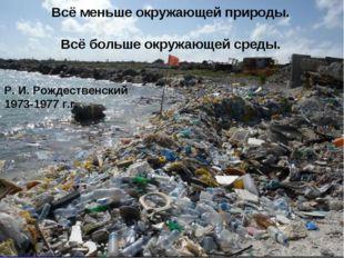 Всё меньше окружающей природы. Всё больше окружающей среды. Р. И. Рождественс