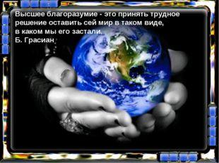 Высшее благоразумие - это принять трудное решение оставить сей мир в таком ви