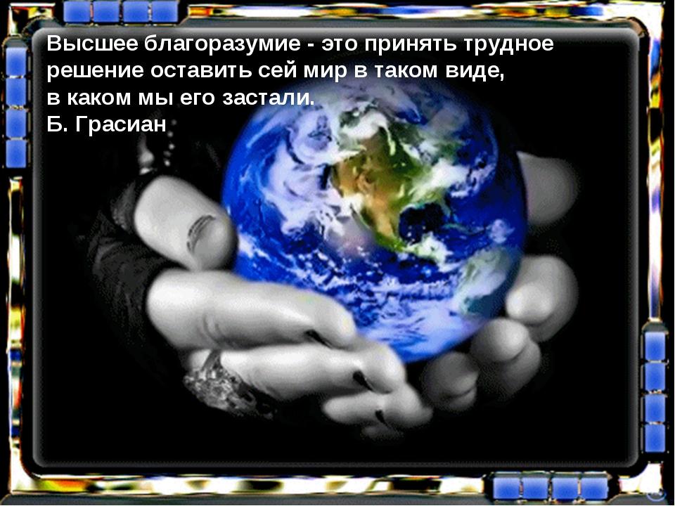 Высшее благоразумие - это принять трудное решение оставить сей мир в таком ви...