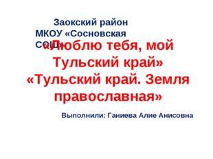 Заокский район МКОУ «Сосновская СОШ» «Люблю тебя, мой Тульский край» «Тульски
