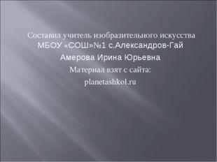 Составил учитель изобразительного искусства МБОУ «СОШ»№1 с.Александров-Гай А