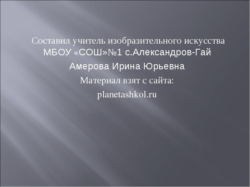 Составил учитель изобразительного искусства МБОУ «СОШ»№1 с.Александров-Гай А...