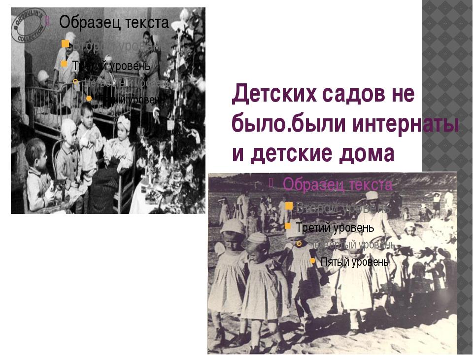 Детских садов не было.были интернаты и детские дома Детских садов не было, бы...