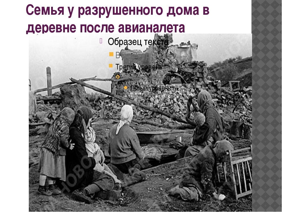 Семья у разрушенного дома в деревне после авианалета