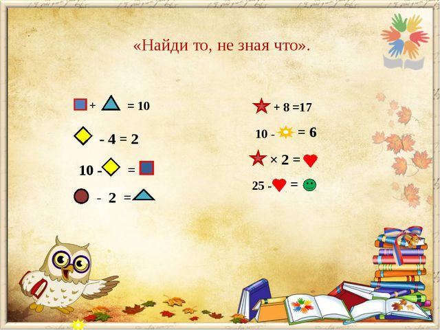 «Найди то, не зная что». + = 10 - 4 = 2 10 - = - 2 = + 8 =17 10 - = 6 × 2 = 2...
