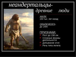 неандертальцы- древние люди ЖИЛИ 150 тыс. лет назад ОБЪЁМ МОЗГА- До 140