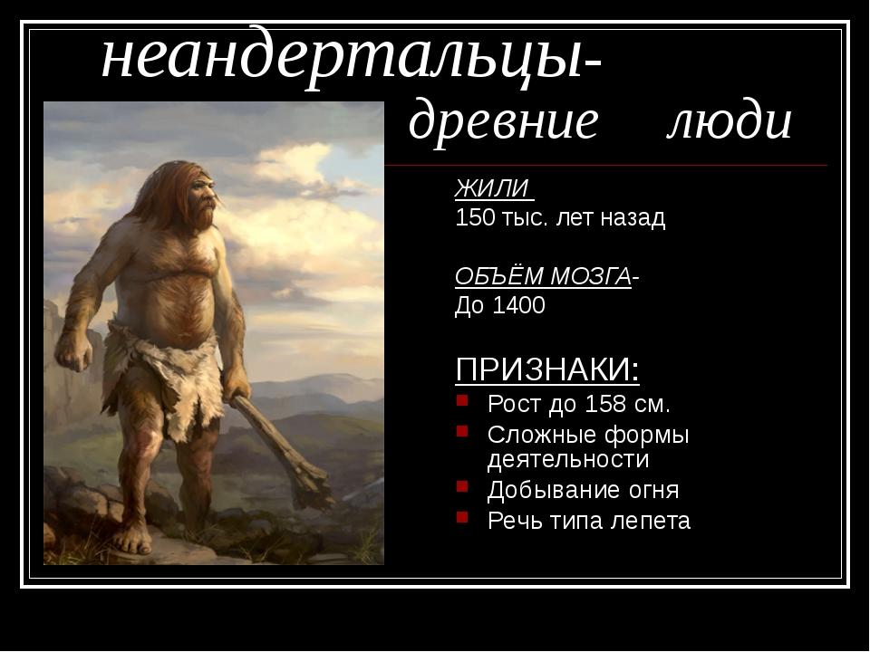 неандертальцы- древние люди ЖИЛИ 150 тыс. лет назад ОБЪЁМ МОЗГА- До 140...