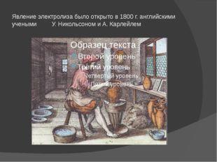 Явление электролиза было открыто в 1800 г. английскими учеными У. Никольсоном
