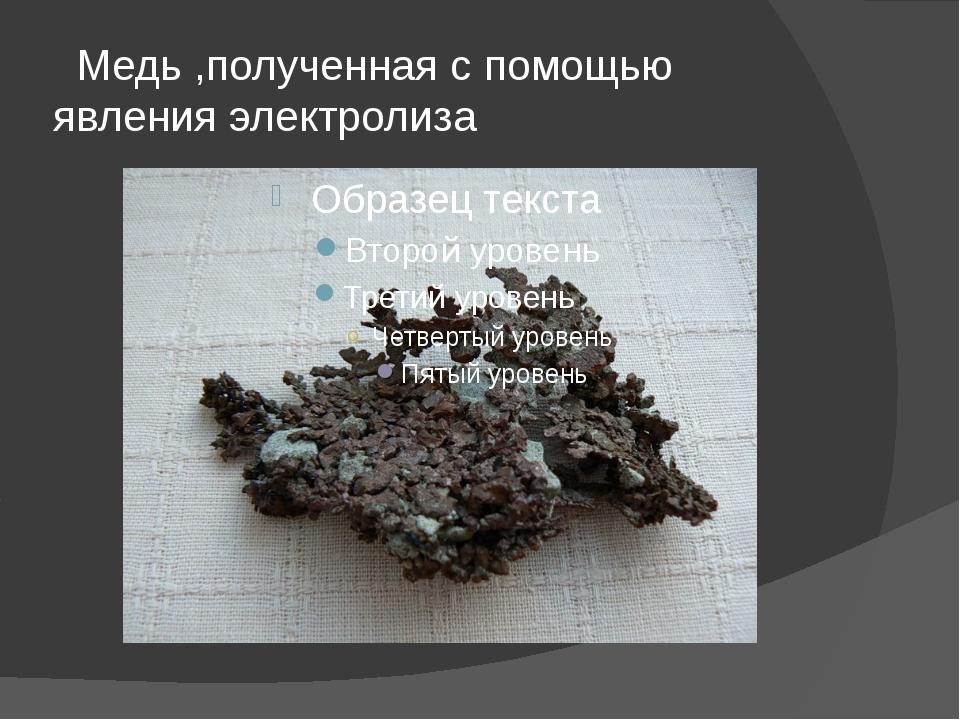 Медь ,полученная с помощью явления электролиза