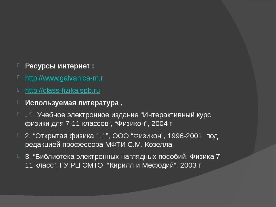 Ресурсы интернет : http://www.galvanica-m.r http://class-fizika.spb.ru Испол...
