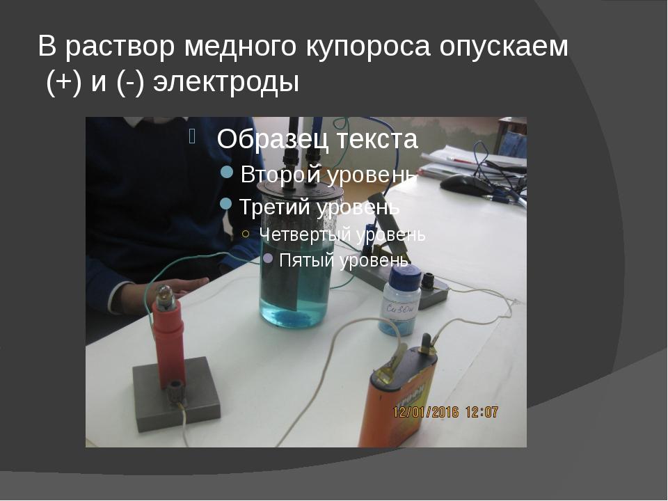 В раствор медного купороса опускаем (+) и (-) электроды