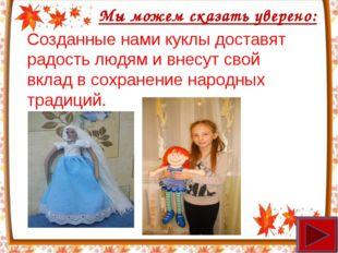 Мы можем сказать уверено: Созданные нами куклы доставят радость людям и внесу
