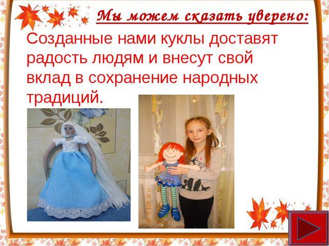 Мы можем сказать уверено: Созданные нами куклы доставят радость людям и внесу...