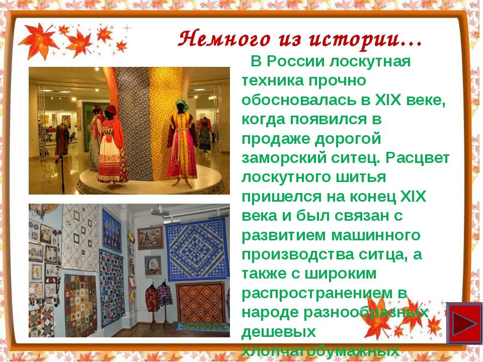 Немного из истории… В России лоскутная техника прочно обосновалась в XIX веке...