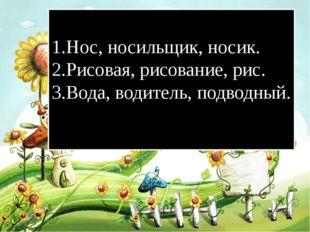 1.Нос, носильщик, носик. 2.Рисовая, рисование, рис. 3.Вода, водитель, подводн