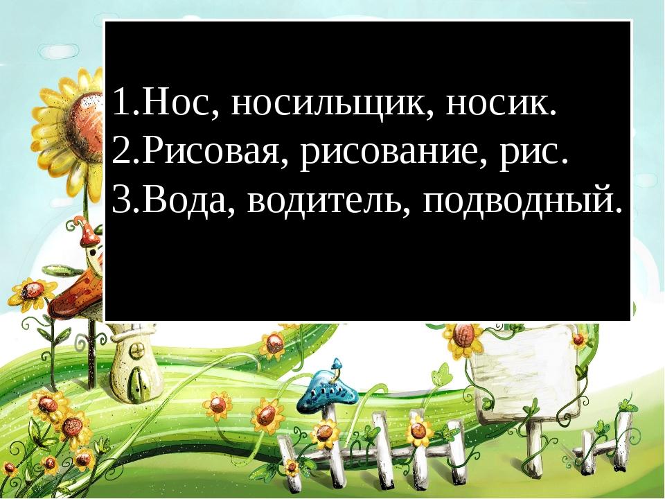 1.Нос, носильщик, носик. 2.Рисовая, рисование, рис. 3.Вода, водитель, подводн...