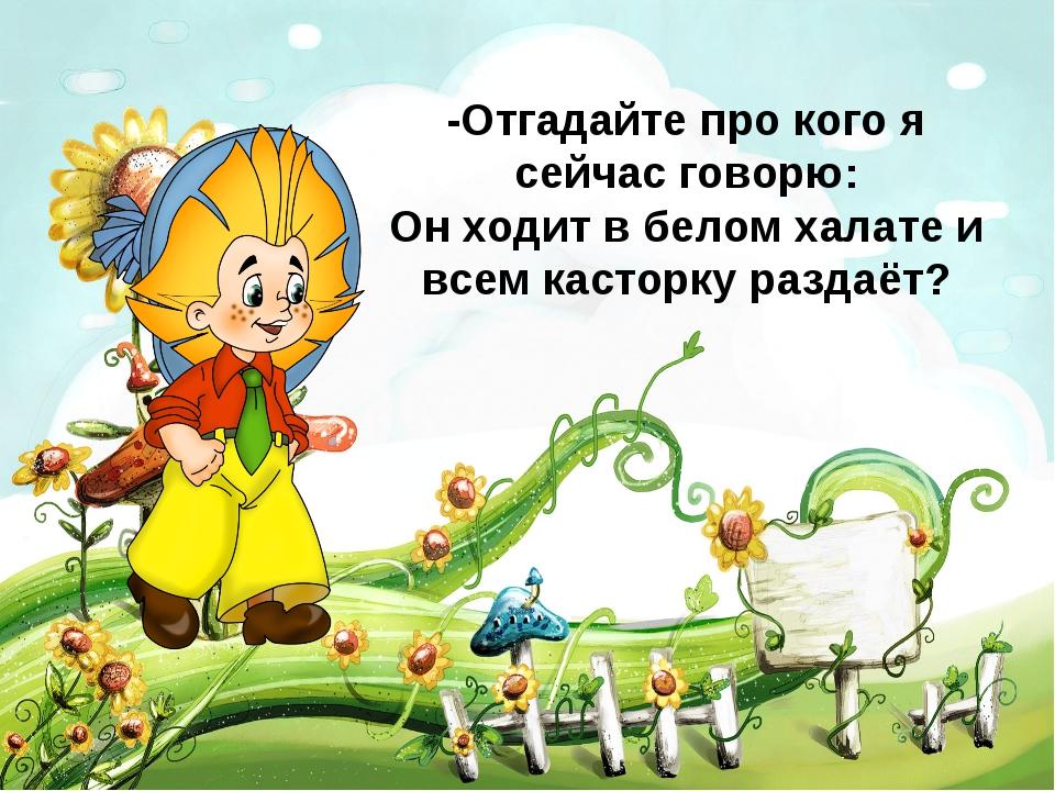 -Отгадайте про кого я сейчас говорю: Он ходит в белом халате и всем касторку...