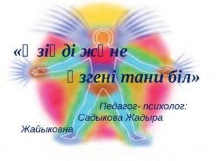«Өзіңді және өзгені тани біл» Педагог- психолог: Садыкова Жад